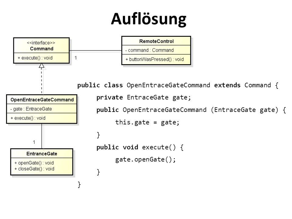 Auflösung public class OpenEntraceGateCommand extends Command { private EntraceGate gate; public OpenEntraceGateCommand (EntraceGate gate) { this.gate