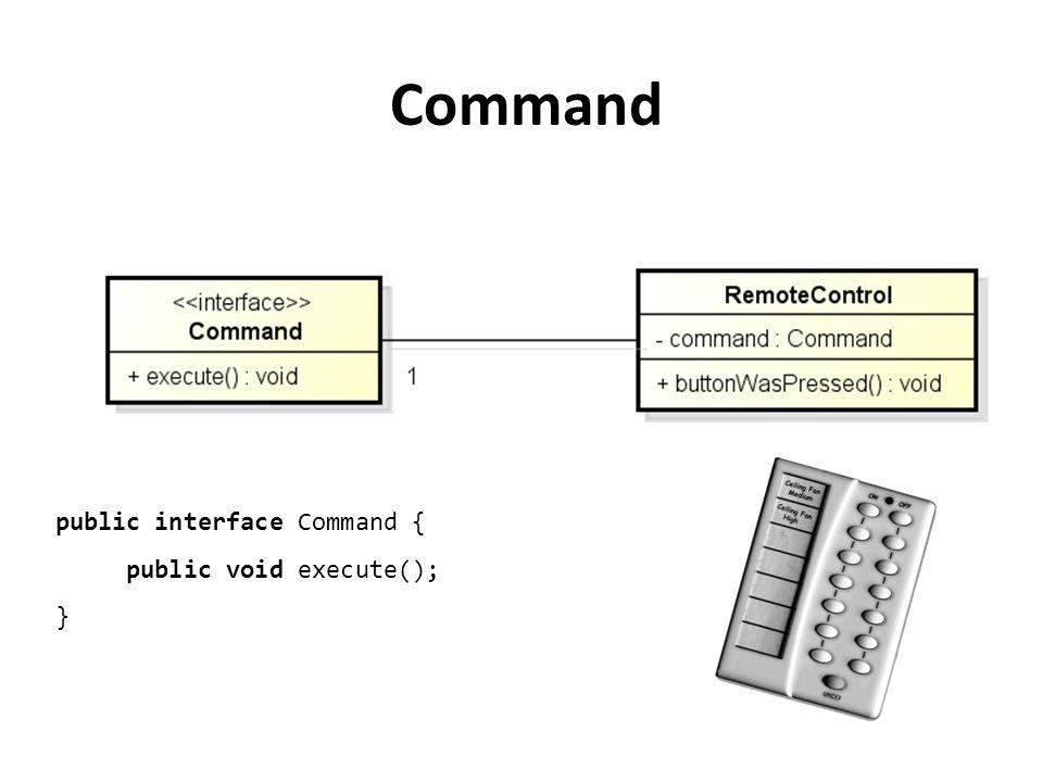 public interface Command { public void execute(); } Command
