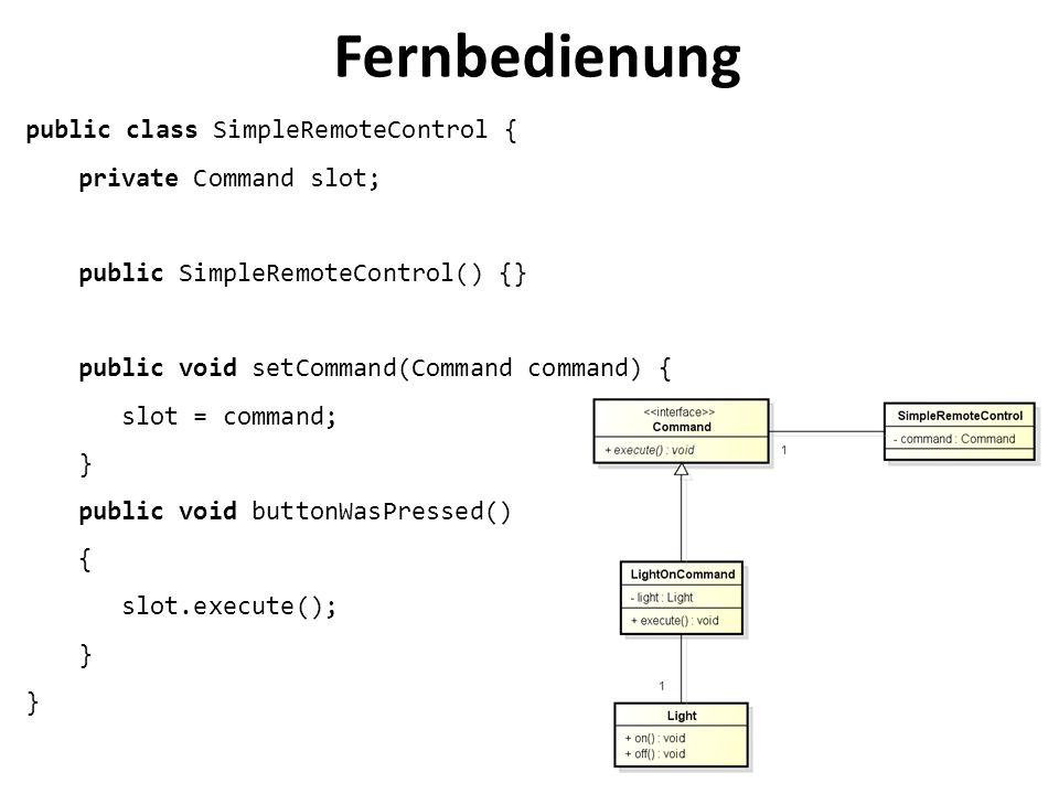 Fernbedienung public class SimpleRemoteControl { private Command slot; public SimpleRemoteControl() {} public void setCommand(Command command) { slot