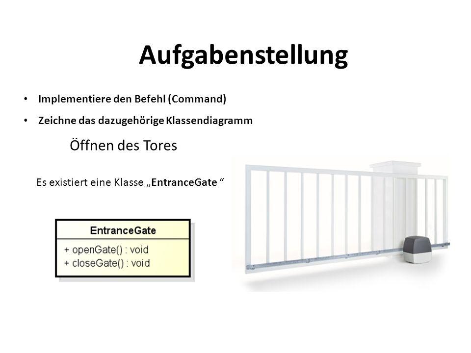 Aufgabenstellung Implementiere den Befehl (Command) Zeichne das dazugehörige Klassendiagramm Öffnen des Tores Es existiert eine Klasse EntranceGate