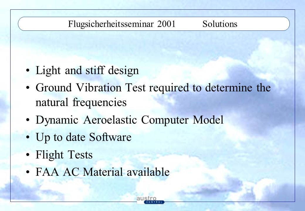 Flugsicherheitsseminar 2001Solutions Light and stiff design Ground Vibration Test required to determine the natural frequencies Dynamic Aeroelastic Computer Model Up to date Software Flight Tests FAA AC Material available