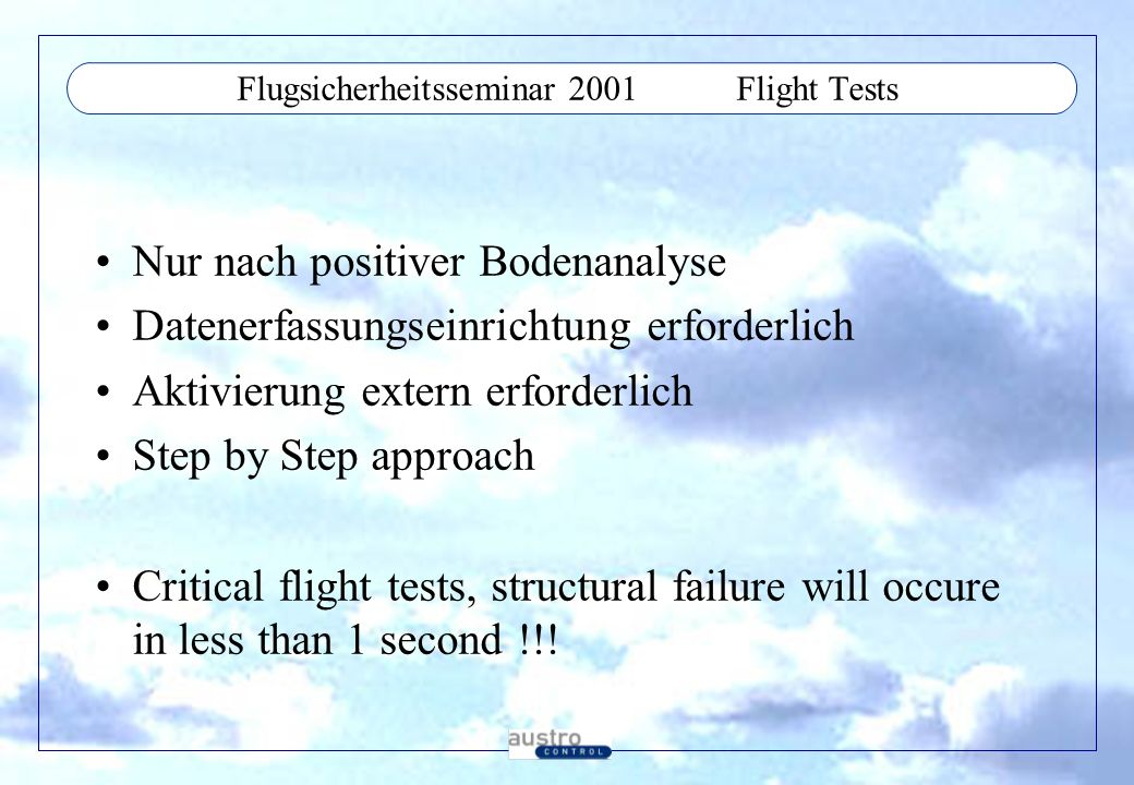 Flugsicherheitsseminar 2001Flight Tests Nur nach positiver Bodenanalyse Datenerfassungseinrichtung erforderlich Aktivierung extern erforderlich Step by Step approach Critical flight tests, structural failure will occure in less than 1 second !!!