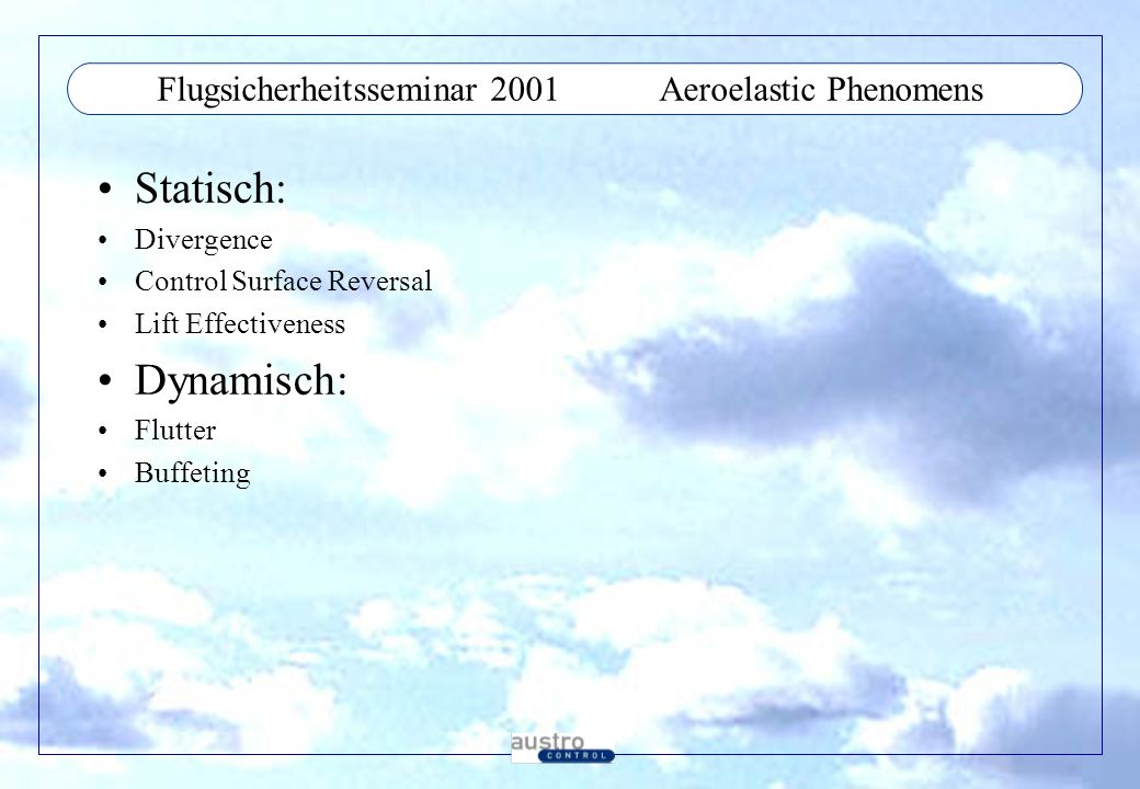 Flugsicherheitsseminar 2001Aeroelastic Phenomens Statisch: Divergence Control Surface Reversal Lift Effectiveness Dynamisch: Flutter Buffeting