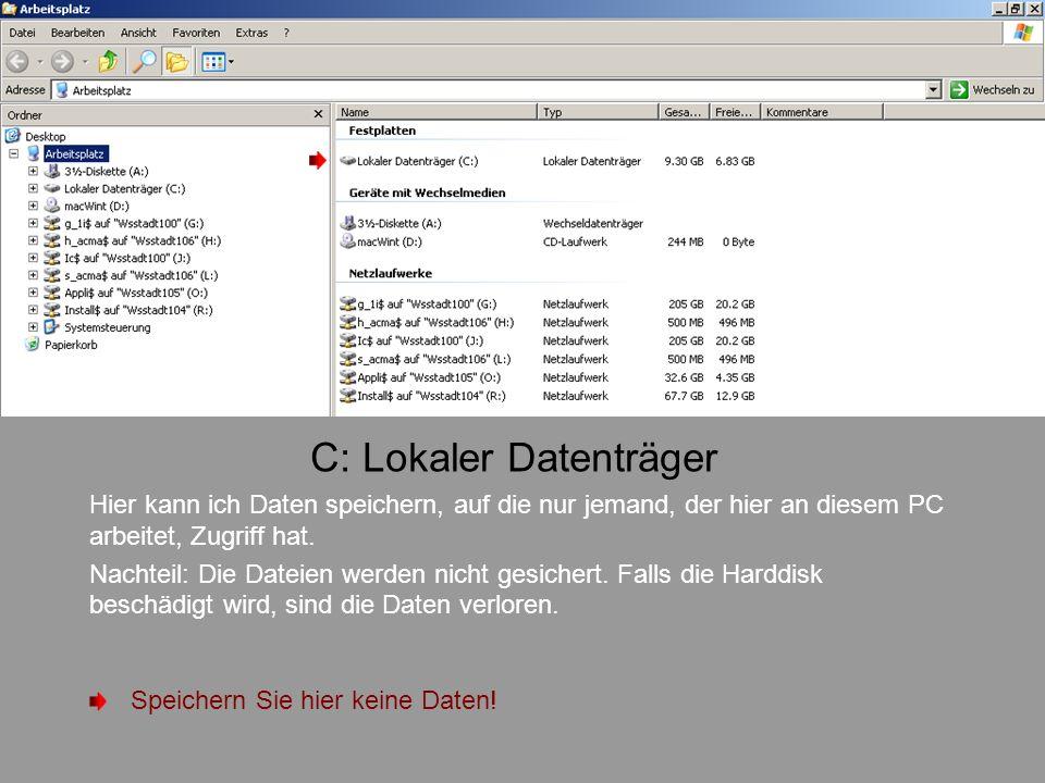 C: Lokaler Datenträger Hier kann ich Daten speichern, auf die nur jemand, der hier an diesem PC arbeitet, Zugriff hat. Nachteil: Die Dateien werden ni