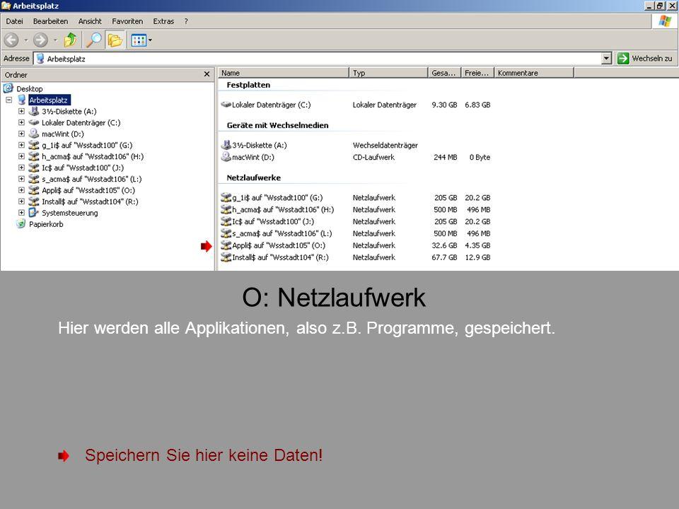 O: Netzlaufwerk Hier werden alle Applikationen, also z.B. Programme, gespeichert. Speichern Sie hier keine Daten!