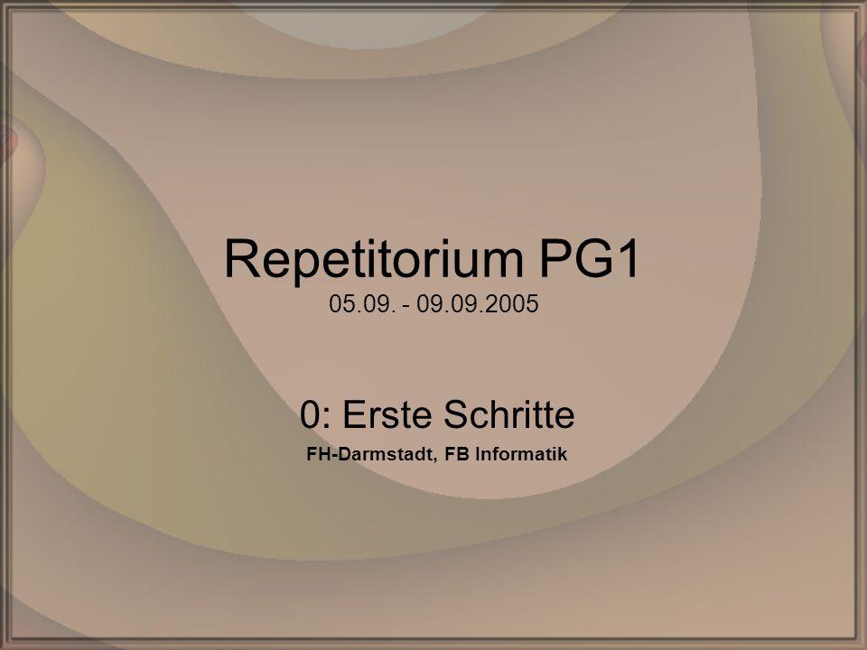 Repetitorium PG1 05.09. - 09.09.2005 0: Erste Schritte FH-Darmstadt, FB Informatik