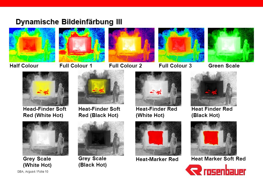 GBA, Argus4 / Folie 10 Dynamische Bildeinfärbung III Half ColourFull Colour 1Full Colour 2Full Colour 3Green Scale Grey Scale (White Hot) Grey Scale (Black Hot) Heat-Finder Red (White Hot) Heat Finder Red (Black Hot) Head-Finder Soft Red (White Hot) Heat-Finder Soft Red (Black Hot) Heat-Marker Red Heat Marker Soft Red