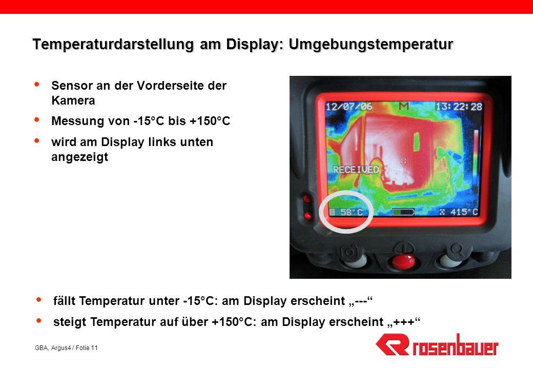 GBA, Argus4 / Folie 11 Temperaturdarstellung am Display: Umgebungstemperatur Sensor an der Vorderseite der Kamera Messung von -15°C bis +150°C wird am Display links unten angezeigt fällt Temperatur unter -15°C: am Display erscheint --- steigt Temperatur auf über +150°C: am Display erscheint +++
