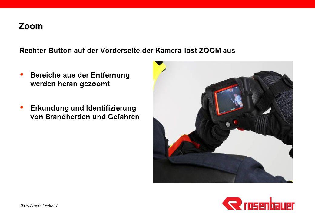 GBA, Argus4 / Folie 13 ZoomZoom Rechter Button auf der Vorderseite der Kamera löst ZOOM aus Bereiche aus der Entfernung werden heran gezoomt Erkundung und Identifizierung von Brandherden und Gefahren
