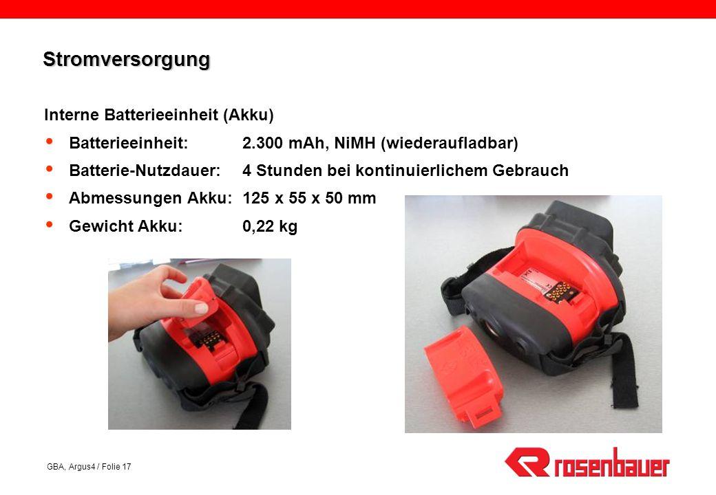 GBA, Argus4 / Folie 17 StromversorgungStromversorgung Interne Batterieeinheit (Akku) Batterieeinheit:2.300 mAh, NiMH (wiederaufladbar) Batterie-Nutzdauer:4 Stunden bei kontinuierlichem Gebrauch Abmessungen Akku:125 x 55 x 50 mm Gewicht Akku:0,22 kg