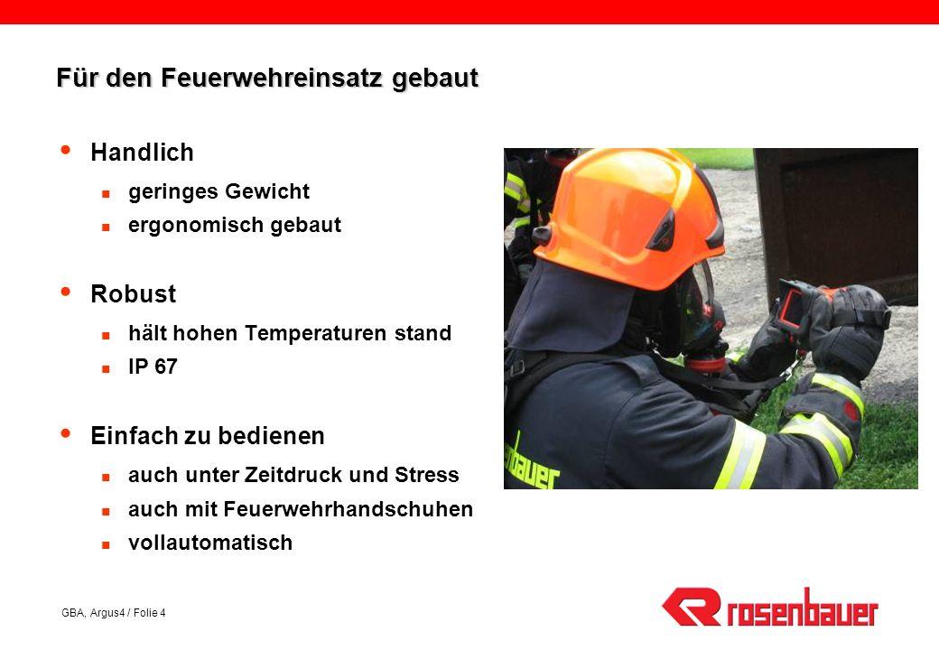 GBA, Argus4 / Folie 4 Für den Feuerwehreinsatz gebaut Handlich geringes Gewicht ergonomisch gebaut Robust hält hohen Temperaturen stand IP 67 Einfach zu bedienen auch unter Zeitdruck und Stress auch mit Feuerwehrhandschuhen vollautomatisch