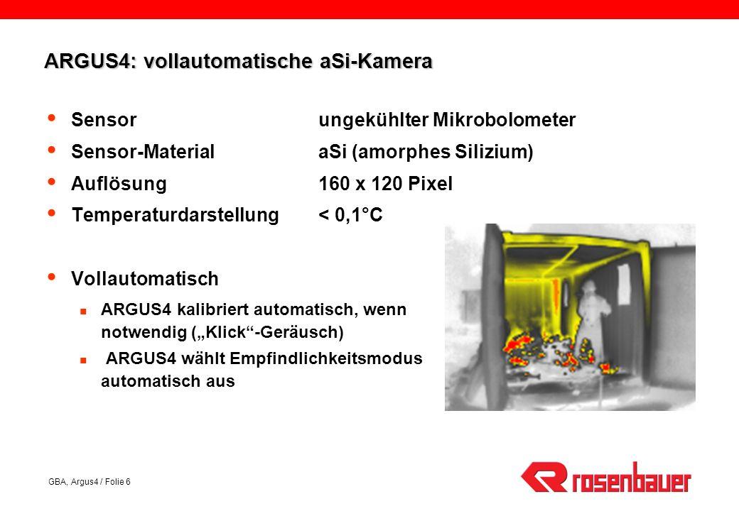 GBA, Argus4 / Folie 6 ARGUS4: vollautomatische aSi-Kamera Sensorungekühlter Mikrobolometer Sensor-MaterialaSi (amorphes Silizium) Auflösung160 x 120 Pixel Temperaturdarstellung< 0,1°C Vollautomatisch ARGUS4 kalibriert automatisch, wenn notwendig (Klick-Geräusch) ARGUS4 wählt Empfindlichkeitsmodus automatisch aus