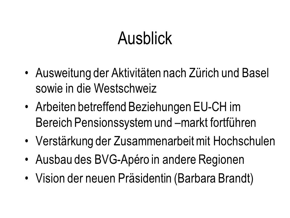 Ausblick Ausweitung der Aktivitäten nach Zürich und Basel sowie in die Westschweiz Arbeiten betreffend Beziehungen EU-CH im Bereich Pensionssystem und –markt fortführen Verstärkung der Zusammenarbeit mit Hochschulen Ausbau des BVG-Apéro in andere Regionen Vision der neuen Präsidentin (Barbara Brandt)
