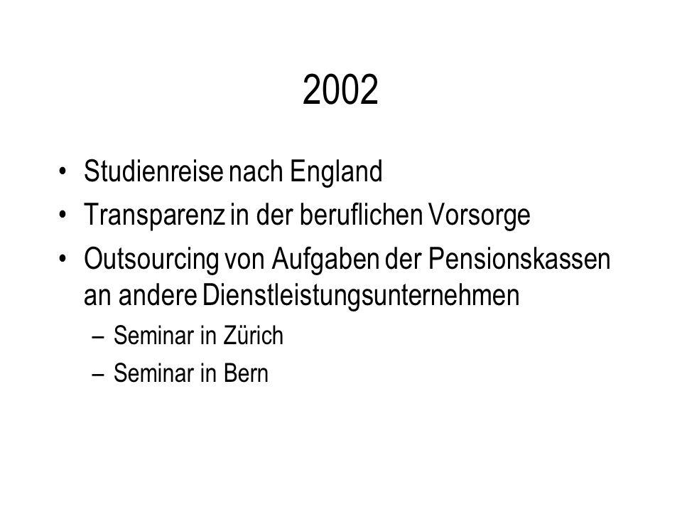 2002 Studienreise nach England Transparenz in der beruflichen Vorsorge Outsourcing von Aufgaben der Pensionskassen an andere Dienstleistungsunternehmen –Seminar in Zürich –Seminar in Bern