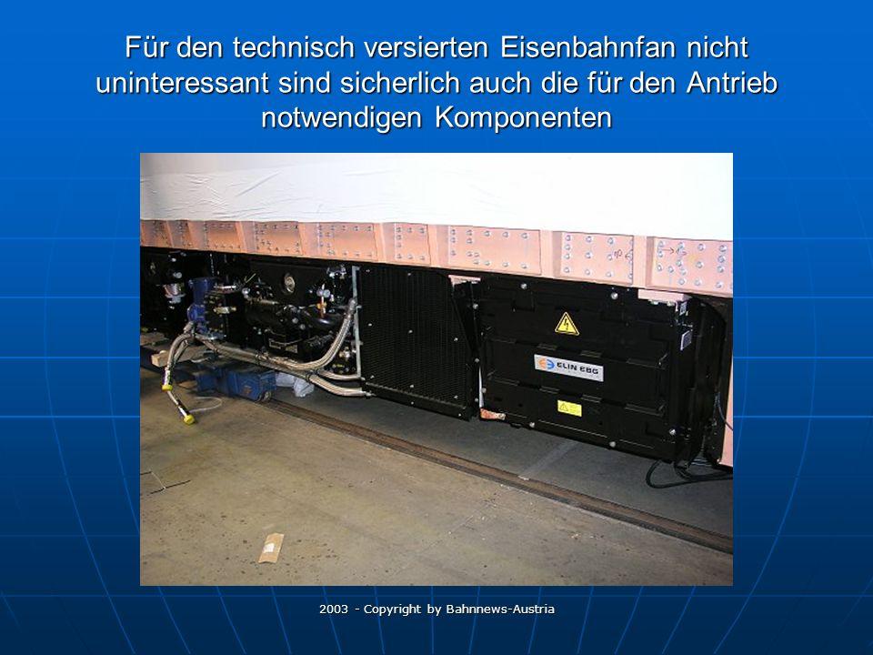 2003 - Copyright by Bahnnews-Austria Für den technisch versierten Eisenbahnfan nicht uninteressant sind sicherlich auch die für den Antrieb notwendigen Komponenten