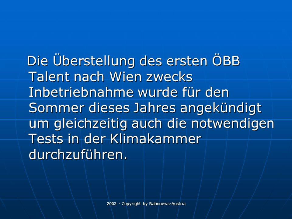 2003 - Copyright by Bahnnews-Austria Die Überstellung des ersten ÖBB Talent nach Wien zwecks Inbetriebnahme wurde für den Sommer dieses Jahres angekündigt um gleichzeitig auch die notwendigen Tests in der Klimakammer durchzuführen.