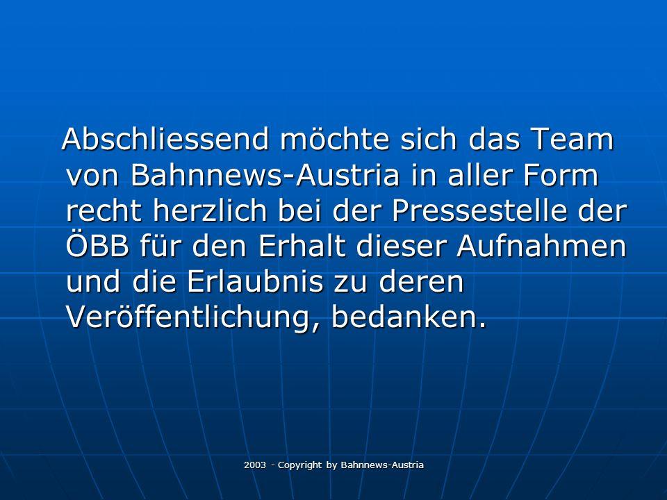 2003 - Copyright by Bahnnews-Austria Abschliessend möchte sich das Team von Bahnnews-Austria in aller Form recht herzlich bei der Pressestelle der ÖBB für den Erhalt dieser Aufnahmen und die Erlaubnis zu deren Veröffentlichung, bedanken.
