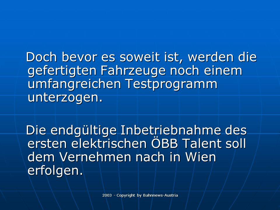 2003 - Copyright by Bahnnews-Austria Doch bevor es soweit ist, werden die gefertigten Fahrzeuge noch einem umfangreichen Testprogramm unterzogen.