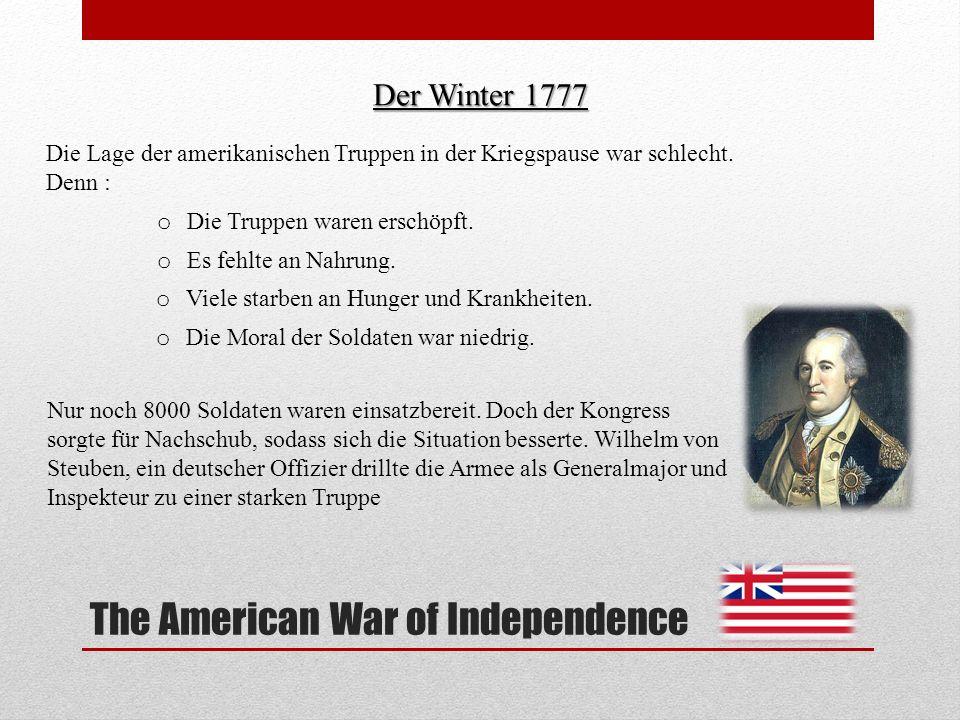 The American War of Independence Der Winter 1777 Die Lage der amerikanischen Truppen in der Kriegspause war schlecht. Denn : Nur noch 8000 Soldaten wa