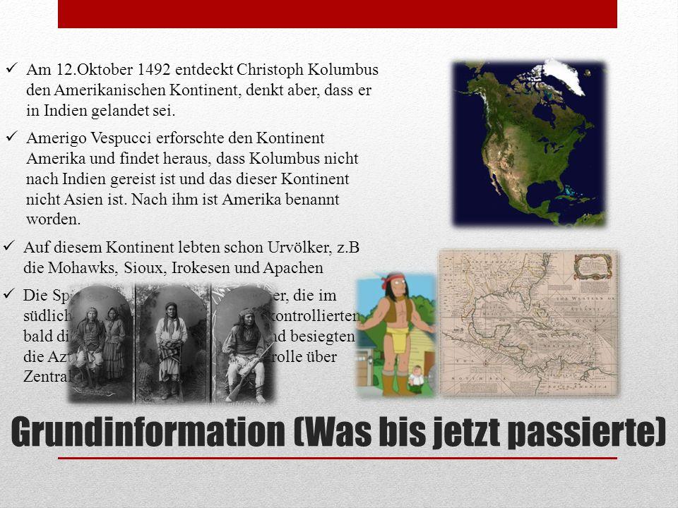 Grundinformation (Was bis jetzt passierte) Am 12.Oktober 1492 entdeckt Christoph Kolumbus den Amerikanischen Kontinent, denkt aber, dass er in Indien