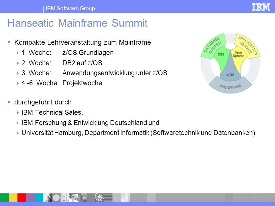 IBM Software Group Hanseatic Mainframe Summit Kompakte Lehrveranstaltung zum Mainframe 1. Woche: z/OS Grundlagen 2. Woche: DB2 auf z/OS 3. Woche: Anwe