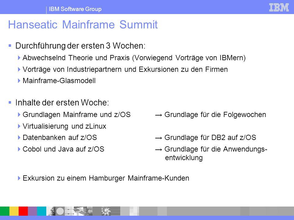 IBM Software Group Hanseatic Mainframe Summit Durchführung der ersten 3 Wochen: Abwechselnd Theorie und Praxis (Vorwiegend Vorträge von IBMern) Vorträge von Industriepartnern und Exkursionen zu den Firmen Mainframe-Glasmodell Inhalte der ersten Woche: Grundlagen Mainframe und z/OS Grundlage für die Folgewochen Virtualisierung und zLinux Datenbanken auf z/OS Grundlage für DB2 auf z/OS Cobol und Java auf z/OS Grundlage für die Anwendungs- entwicklung Exkursion zu einem Hamburger Mainframe-Kunden