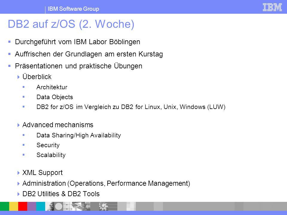 IBM Software Group DB2 auf z/OS (2. Woche) Durchgeführt vom IBM Labor Böblingen Auffrischen der Grundlagen am ersten Kurstag Präsentationen und prakti