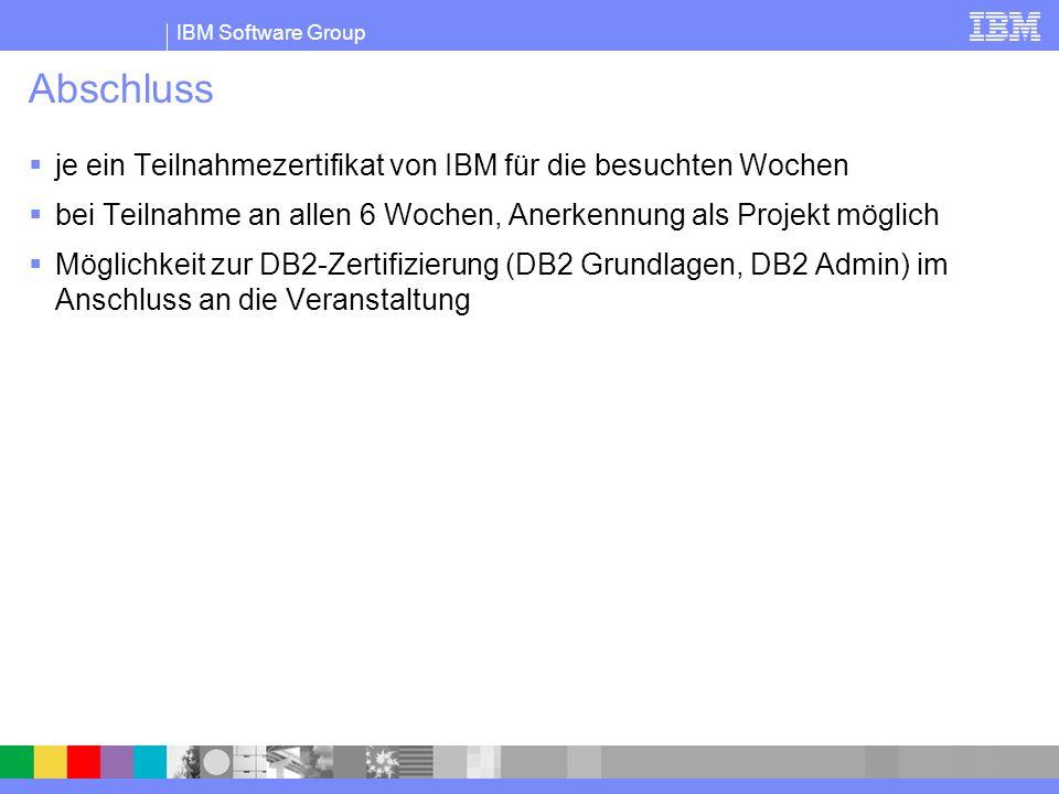 IBM Software Group Abschluss je ein Teilnahmezertifikat von IBM für die besuchten Wochen bei Teilnahme an allen 6 Wochen, Anerkennung als Projekt möglich Möglichkeit zur DB2-Zertifizierung (DB2 Grundlagen, DB2 Admin) im Anschluss an die Veranstaltung
