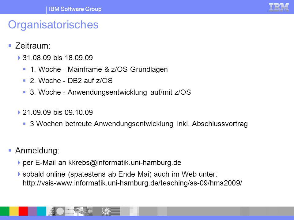 IBM Software Group Organisatorisches Zeitraum: 31.08.09 bis 18.09.09 1. Woche - Mainframe & z/OS-Grundlagen 2. Woche - DB2 auf z/OS 3. Woche - Anwendu