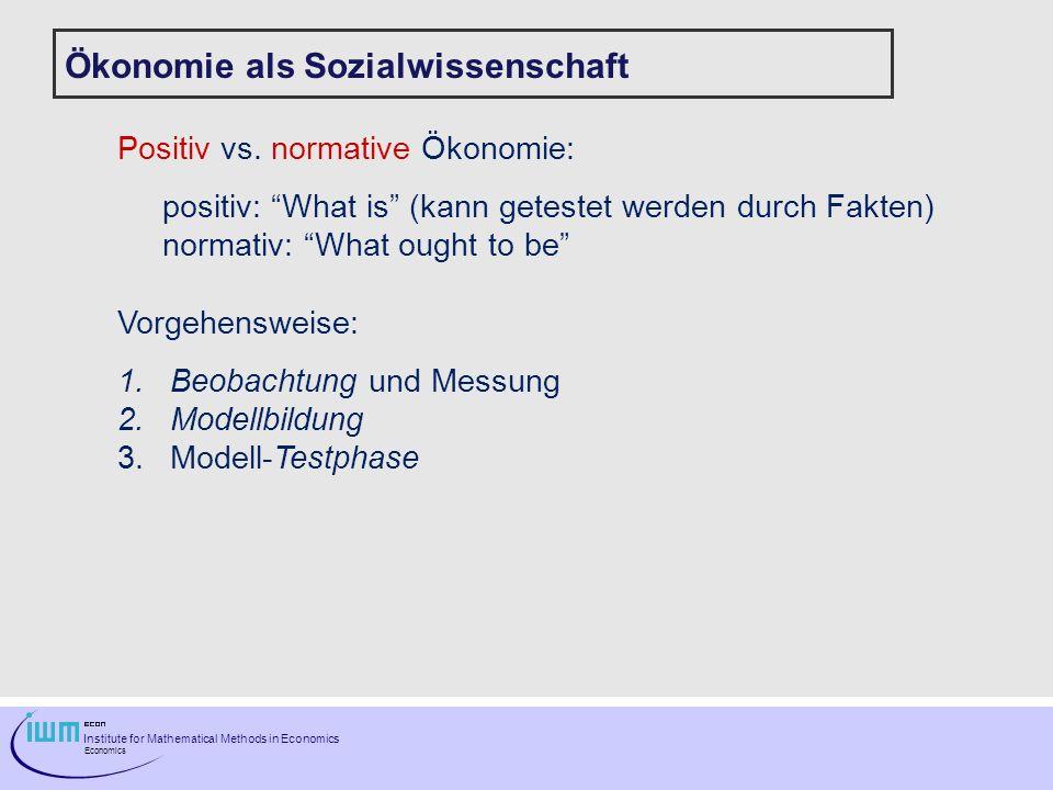 Institute for Mathematical Methods in Economics Economics Ökonomie als Sozialwissenschaft Positiv vs. normative Ökonomie: positiv: What is (kann getes