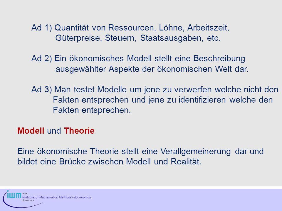 Institute for Mathematical Methods in Economics Economics Ad 1) Quantität von Ressourcen, Löhne, Arbeitszeit, Güterpreise, Steuern, Staatsausgaben, et