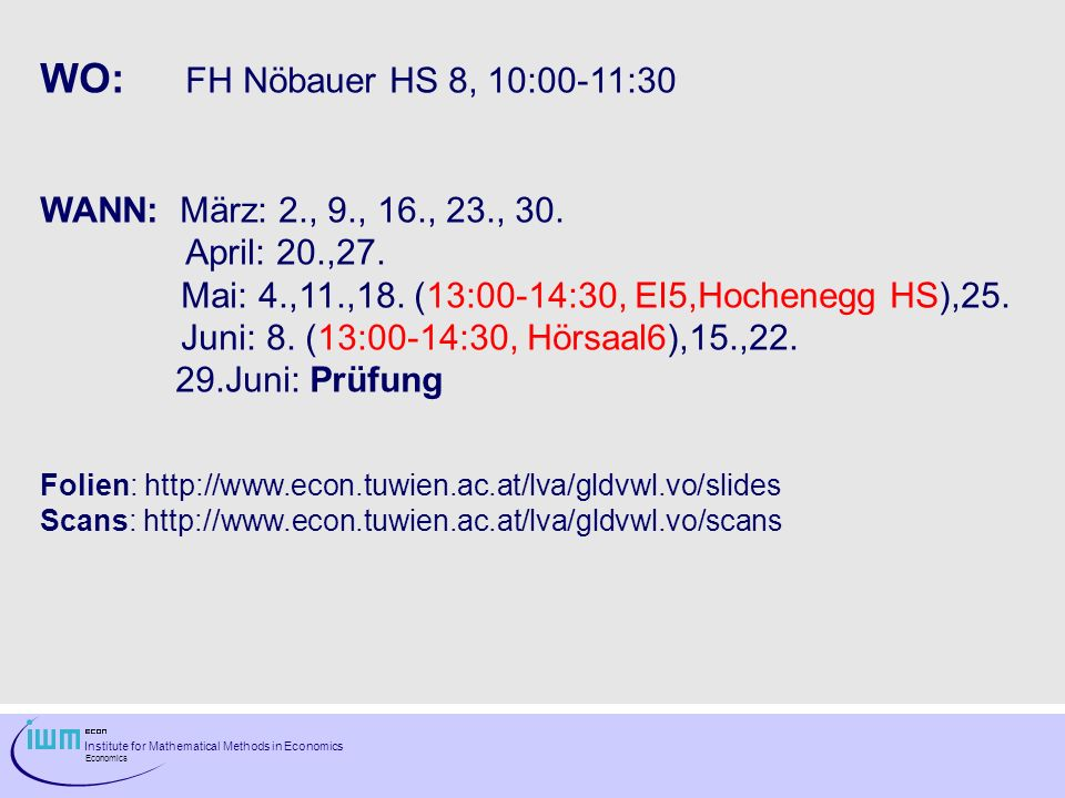 Institute for Mathematical Methods in Economics Economics WO: FH Nöbauer HS 8, 10:00-11:30 WANN: März: 2., 9., 16., 23., 30. April: 20.,27. Mai: 4.,11