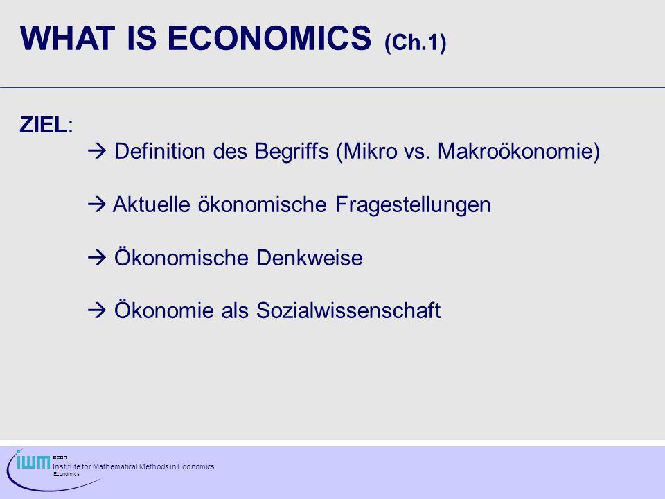 Institute for Mathematical Methods in Economics Economics WHAT IS ECONOMICS (Ch.1) ZIEL: Definition des Begriffs (Mikro vs. Makroökonomie) Aktuelle ök