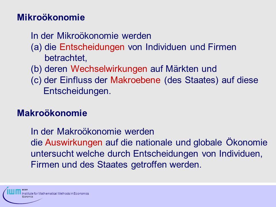 Institute for Mathematical Methods in Economics Economics Mikroökonomie In der Mikroökonomie werden (a)die Entscheidungen von Individuen und Firmen be