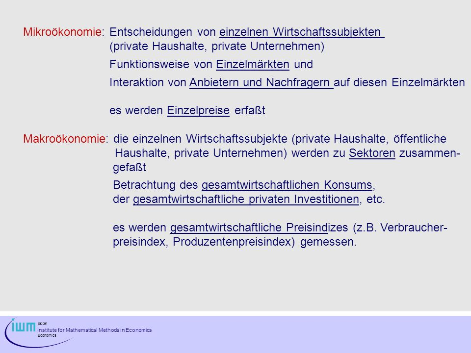 Institute for Mathematical Methods in Economics Economics Mikroökonomie: Entscheidungen von einzelnen Wirtschaftssubjekten (private Haushalte, private