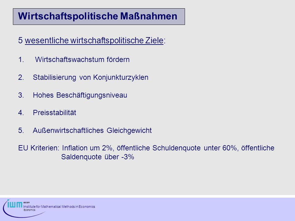 Institute for Mathematical Methods in Economics Economics Wirtschaftspolitische Maßnahmen 5 wesentliche wirtschaftspolitische Ziele: 1. Wirtschaftswac