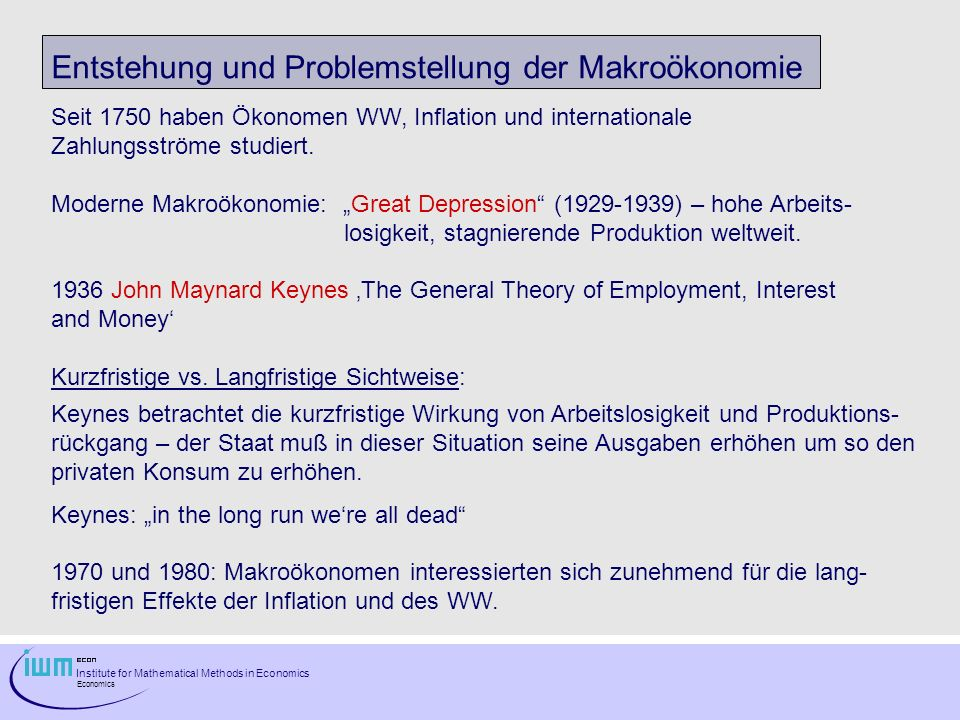 Institute for Mathematical Methods in Economics Economics Entstehung und Problemstellung der Makroökonomie Seit 1750 haben Ökonomen WW, Inflation und internationale Zahlungsströme studiert.