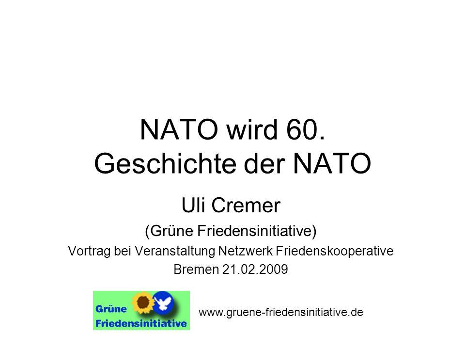 NATO wird 60. Geschichte der NATO Uli Cremer (Grüne Friedensinitiative) Vortrag bei Veranstaltung Netzwerk Friedenskooperative Bremen 21.02.2009 www.g