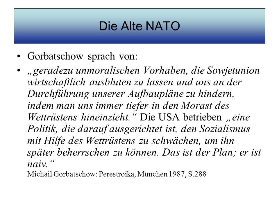 Die Alte NATO Gorbatschow sprach von: geradezu unmoralischen Vorhaben, die Sowjetunion wirtschaftlich ausbluten zu lassen und uns an der Durchführung