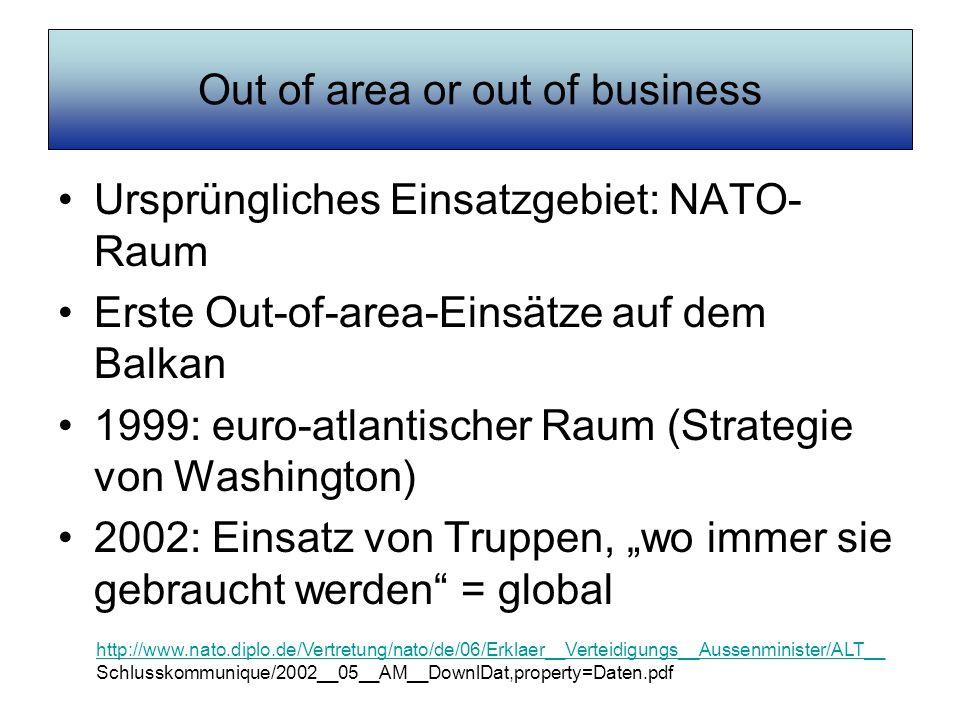 Out of area or out of business Ursprüngliches Einsatzgebiet: NATO- Raum Erste Out-of-area-Einsätze auf dem Balkan 1999: euro-atlantischer Raum (Strate