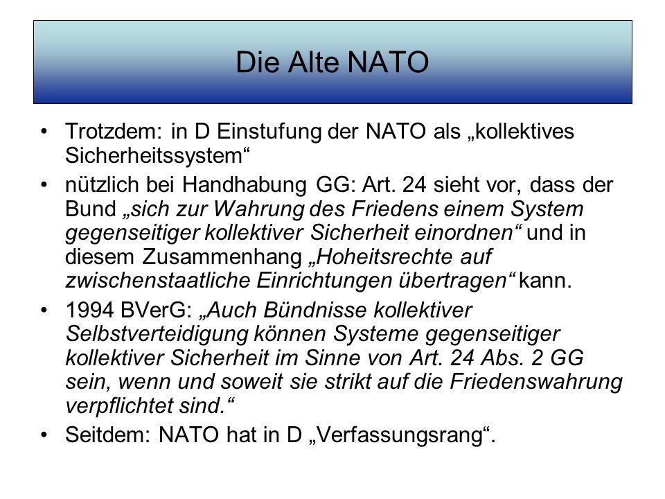 Die Neue NATO Alte NATO: –16 Mitgliedsstaaten –Ost-West-Konflikt; Militärpakt, der auf sein Pendant (Warschauer Pakt) fixiert war –Beschränkung auf Europa Neue NATO: –Globale Zuständigkeit, Nordpakt gegen den Süden –Offensive Ausrichtung: Kriegspakt –Erfolgreiche Mitgliederwerbung: Kern-NATO (28 Staaten) plus Bündnispartner (29 Staaten) = 57
