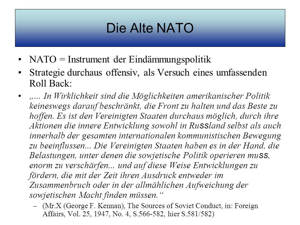 Die Alte NATO Militärische Planungen von USA / NATO im Kalten Krieg inklusive atomarer Erstschlag gegen Sowjetunion NSC-68-Memorandum des Nationalen Sicherheitsrates vom 14.4.1950: Im Zeichen moderner Waffensysteme gewinnen die militärischen Vorteile eines Erstschlages zunehmend an Bedeutung; und dieser Umstand heißt für uns, so weit in Alarmbereitschaft zu sein, da ss wir mit unserer ganzen Macht zuschlagen können, sobald wir angegriffen werden, und falls möglich, bevor der sowjetische Schlag tatsächlich ausgeführt ist.