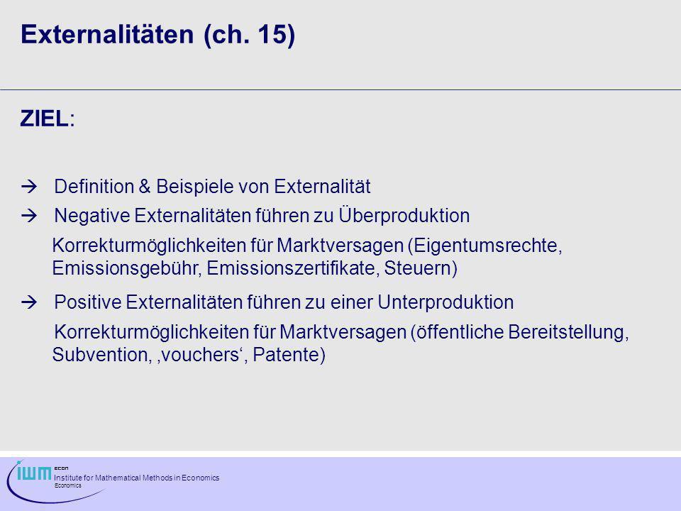 Institute for Mathematical Methods in Economics Economics Mathematische Modellierung: QOutput des Finalgutes R(Q)Erlös als Funktion von Q, R´´(Q)0 C P (Q)Produktionskosten von Q, C P ´´(Q)0 S(Q)Output an Schadstoffen, S´(Q)>0 EEmissionen (Teil der Schadstoffe S, der in die Umwelt gelangt und externe Kosten verursacht) BTeil der Schadstoffe, der nicht in die Umwelt gelangt, da er von der Firma entsorgt wird E = S-B C B (B)Entsorgungskosten, C B ´(B)>0, C B ´´(B)>0 konstanter Steuersatz auf Emissionen Profit der Firma: (Q,E) = R(Q)-C P (Q)- E-C B (S(Q)-E) Profitmaximierender Wert von E (gegeben Q): d (Q,E)/dE = - + C B (S(Q)-E)=0 = C B (S(Q)-E)