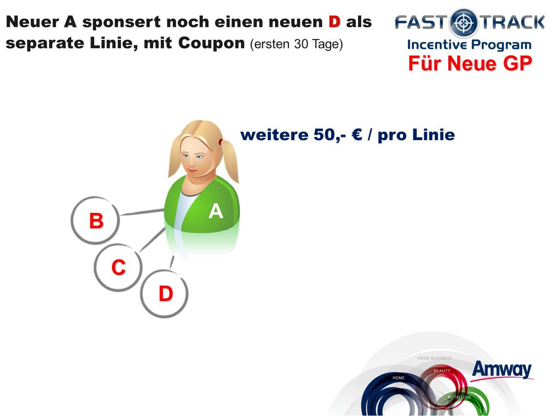 weitere 50,- / pro Linie B C D AD Neuer A sponsert noch einen neuen D als separate Linie, mit Coupon (ersten 30 Tage) Für Neue GP A