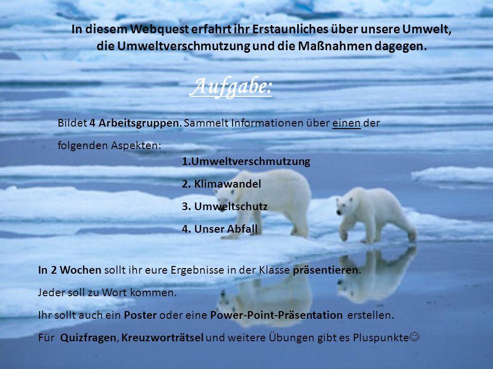 In diesem Webquest erfahrt ihr Erstaunliches über unsere Umwelt, die Umweltverschmutzung und die Maßnahmen dagegen. Aufgabe: Bildet 4 Arbeitsgruppen.