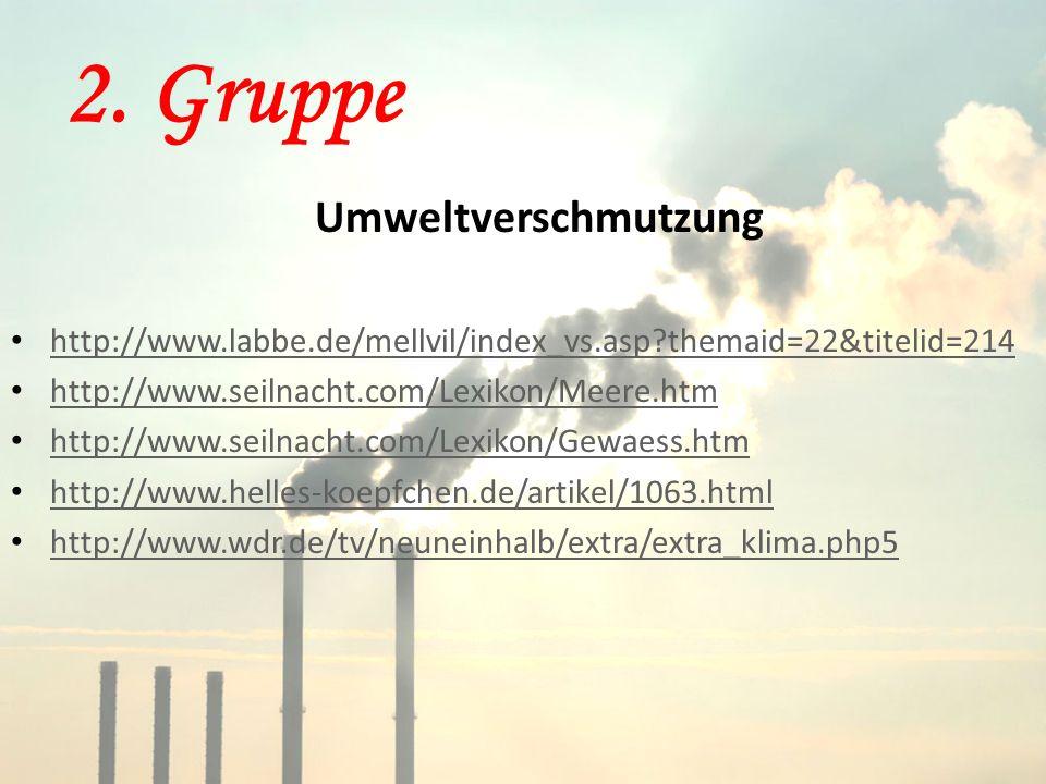 2. Gruppe Umweltverschmutzung http://www.labbe.de/mellvil/index_vs.asp?themaid=22&titelid=214 http://www.seilnacht.com/Lexikon/Meere.htm http://www.se