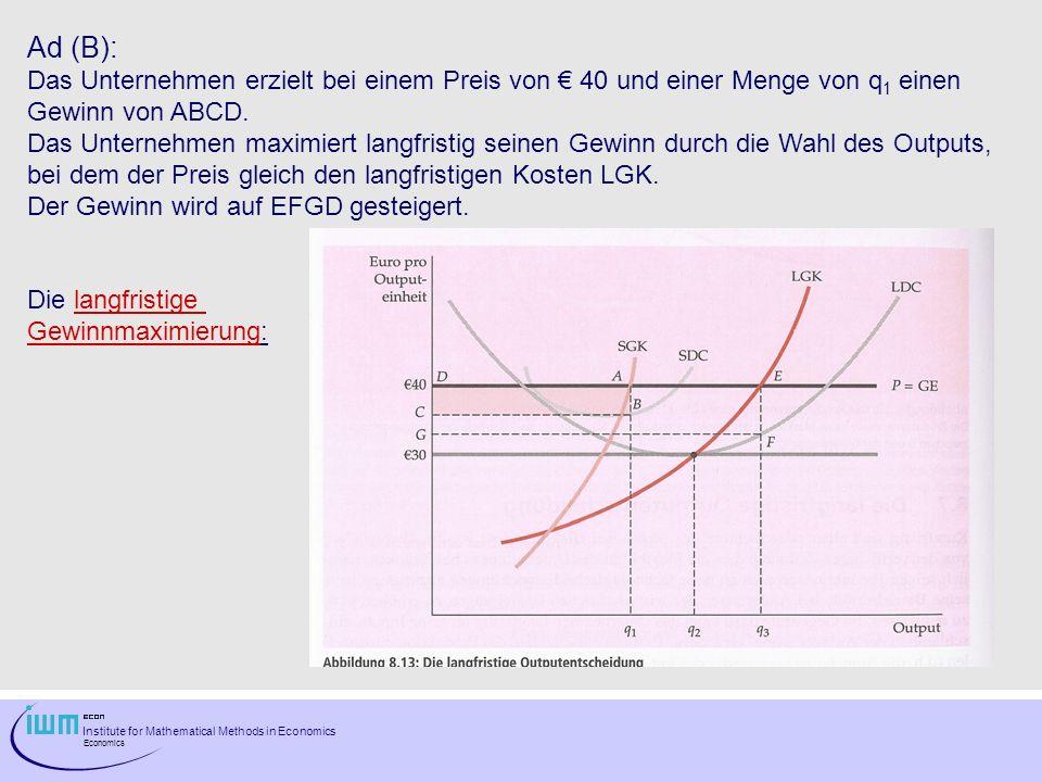 Institute for Mathematical Methods in Economics Economics Ad (B): Das Unternehmen erzielt bei einem Preis von 40 und einer Menge von q 1 einen Gewinn