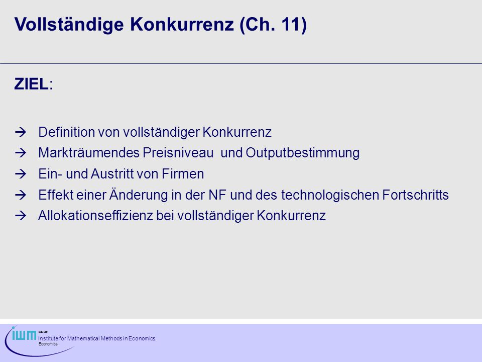 Institute for Mathematical Methods in Economics Economics Vollständige Konkurrenz (Ch. 11) ZIEL: Definition von vollständiger Konkurrenz Markträumende