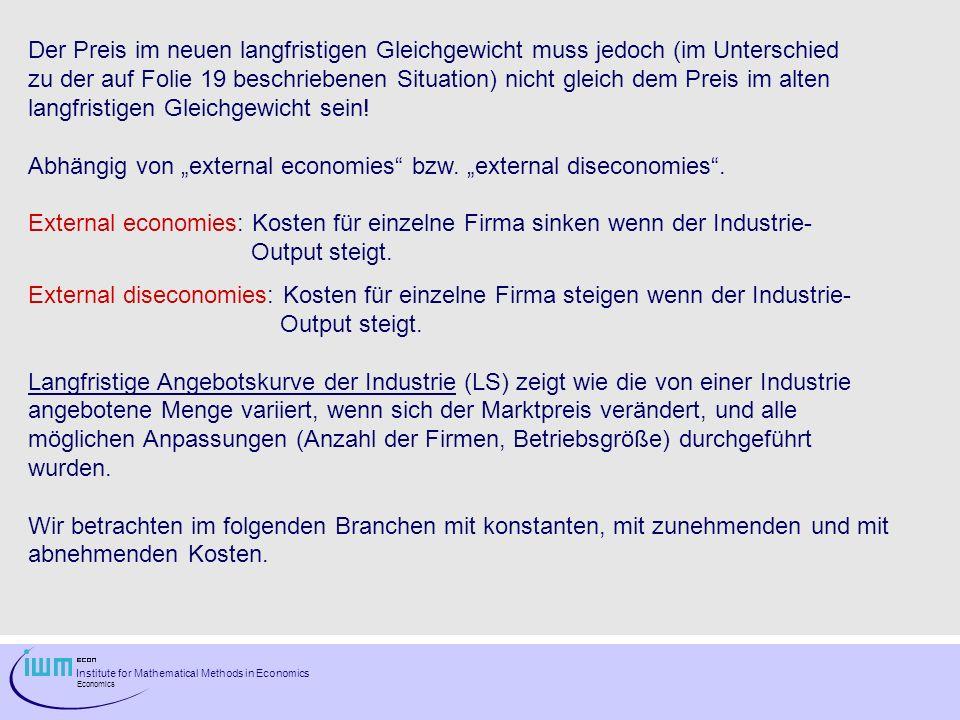 Institute for Mathematical Methods in Economics Economics Der Preis im neuen langfristigen Gleichgewicht muss jedoch (im Unterschied zu der auf Folie 19 beschriebenen Situation) nicht gleich dem Preis im alten langfristigen Gleichgewicht sein.