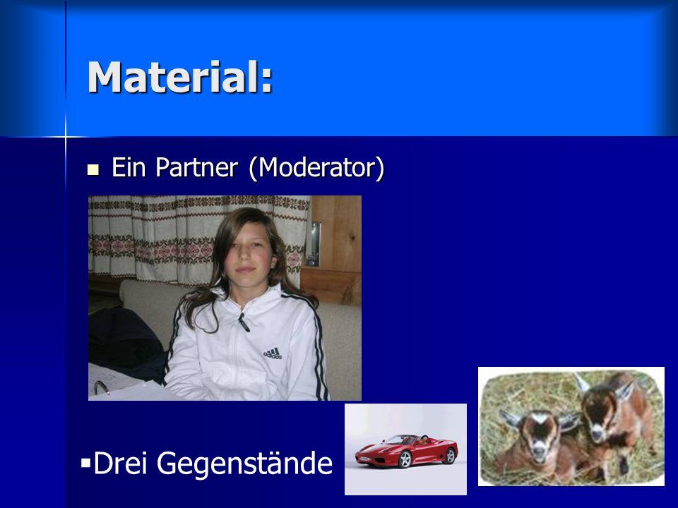 Material: Ein Partner (Moderator) Ein Partner (Moderator) Drei Gegenstände